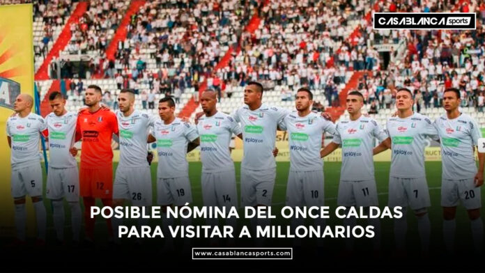 POSIBLE NÓMINA DEL ONCE CALDAS PARA VISITAR A MILLONARIOS